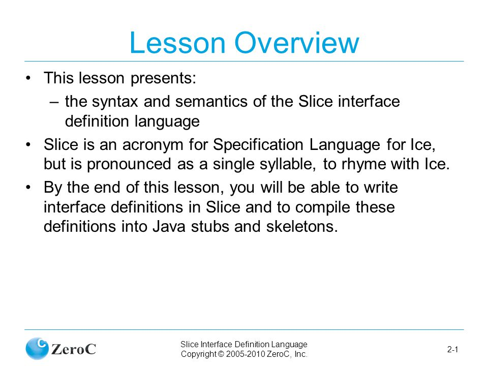 Slice Interface Definition Language Copyright © 2005-2010 ZeroC, Inc. 2-1 Lesson Overview This lesson presents: –the syntax and semantics of the Slice
