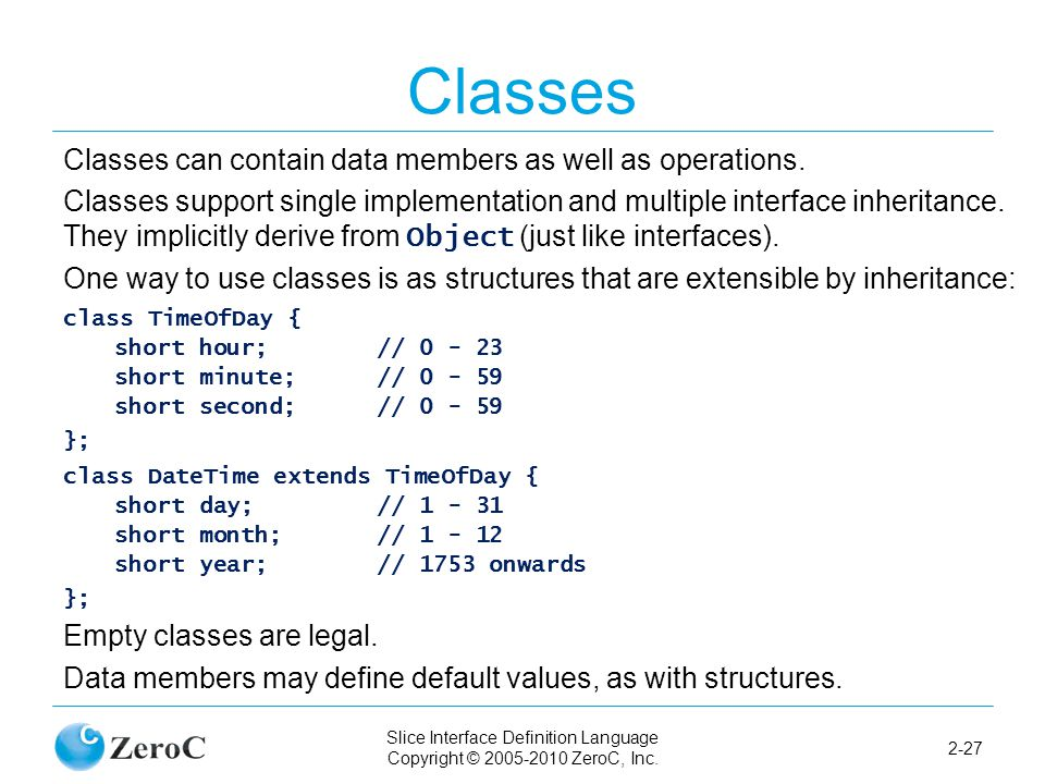 Slice Interface Definition Language Copyright © 2005-2010 ZeroC, Inc. 2-27 Classes Classes can contain data members as well as operations. Classes sup