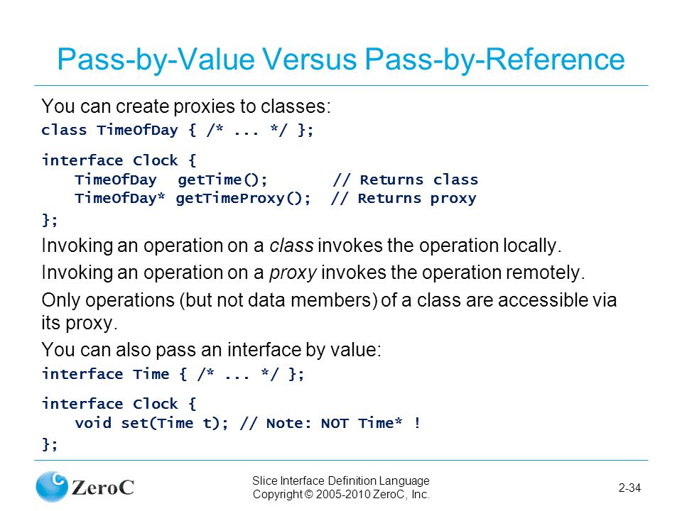 Slice Interface Definition Language Copyright © 2005-2010 ZeroC, Inc. 2-34 Pass-by-Value Versus Pass-by-Reference You can create proxies to classes: c