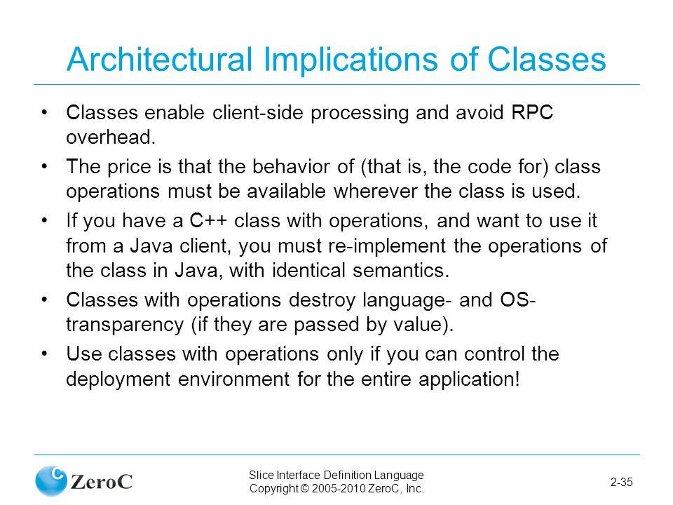 Slice Interface Definition Language Copyright © 2005-2010 ZeroC, Inc. 2-35 Architectural Implications of Classes Classes enable client-side processing
