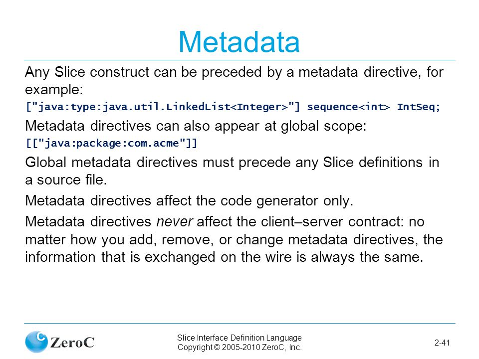 Slice Interface Definition Language Copyright © 2005-2010 ZeroC, Inc. 2-41 Metadata Any Slice construct can be preceded by a metadata directive, for e