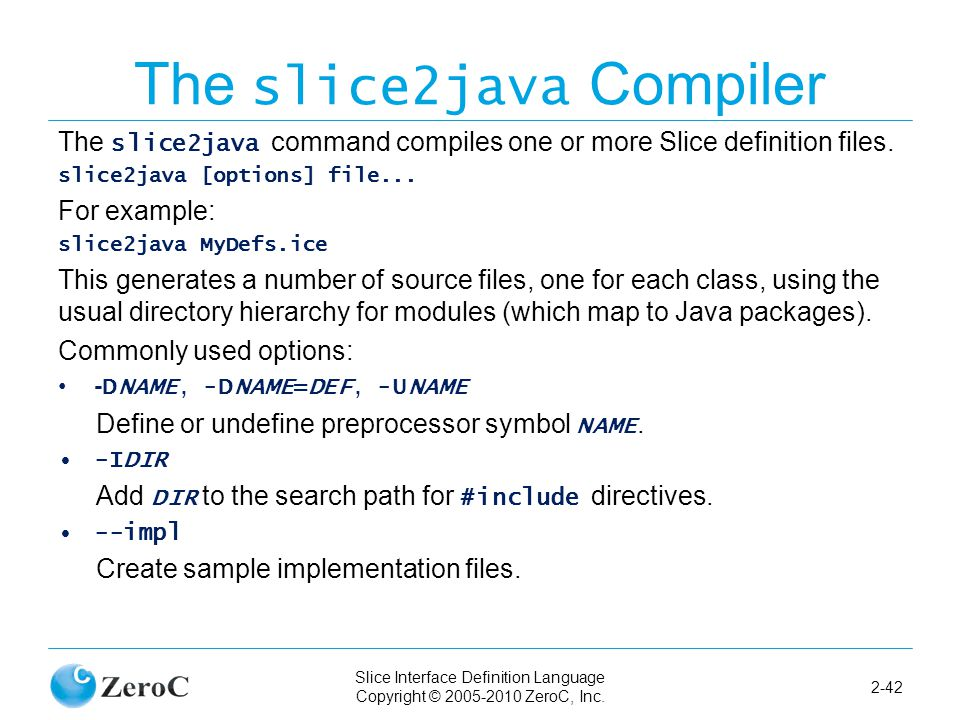 Slice Interface Definition Language Copyright © 2005-2010 ZeroC, Inc. 2-42 The slice2java Compiler The slice2java command compiles one or more Slice d