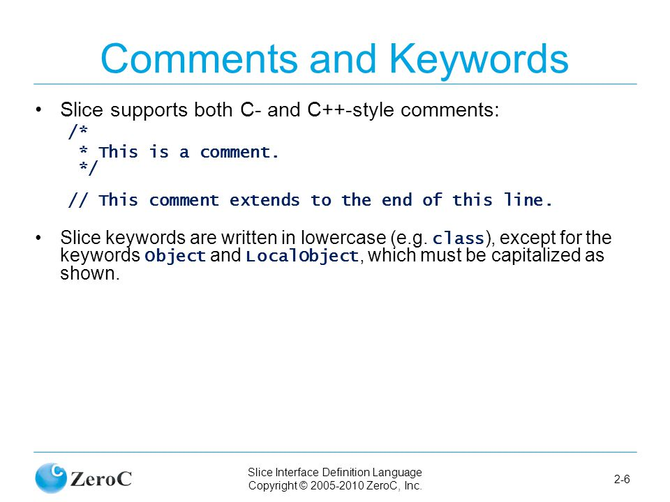 Slice Interface Definition Language Copyright © 2005-2010 ZeroC, Inc. 2-6 Comments and Keywords Slice supports both C- and C++-style comments: /* * Th