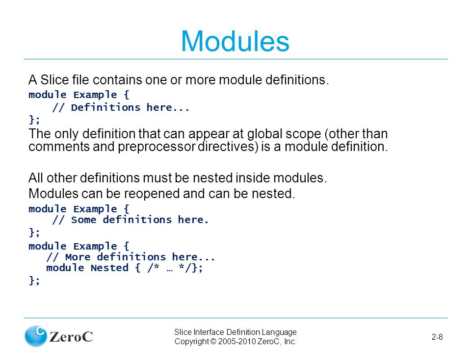 Slice Interface Definition Language Copyright © 2005-2010 ZeroC, Inc. 2-8 Modules A Slice file contains one or more module definitions. module Example