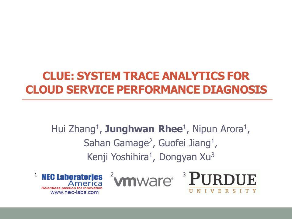 CLUE: SYSTEM TRACE ANALYTICS FOR CLOUD SERVICE PERFORMANCE DIAGNOSIS Hui Zhang 1, Junghwan Rhee 1, Nipun Arora 1, Sahan Gamage 2, Guofei Jiang 1, Kenji Yoshihira 1, Dongyan Xu 3 www.nec-labs.com 1 3 2