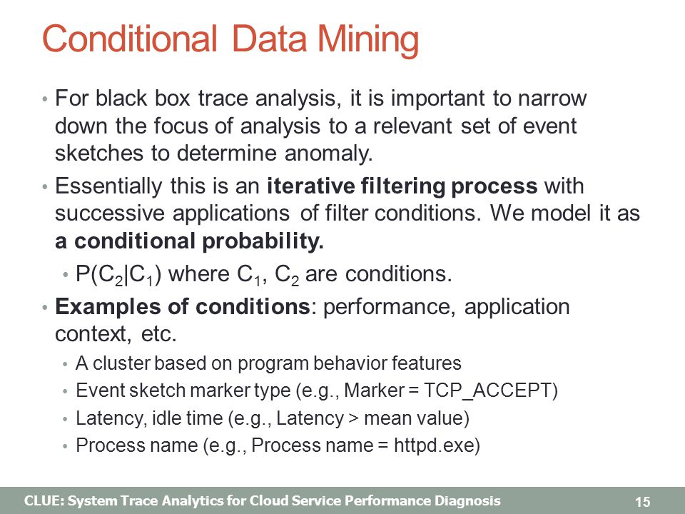 CLUE: System Trace Analytics for Cloud Service Performance Diagnosis Conditional Data Mining For black box trace analysis, it is important to narrow down the focus of analysis to a relevant set of event sketches to determine anomaly.