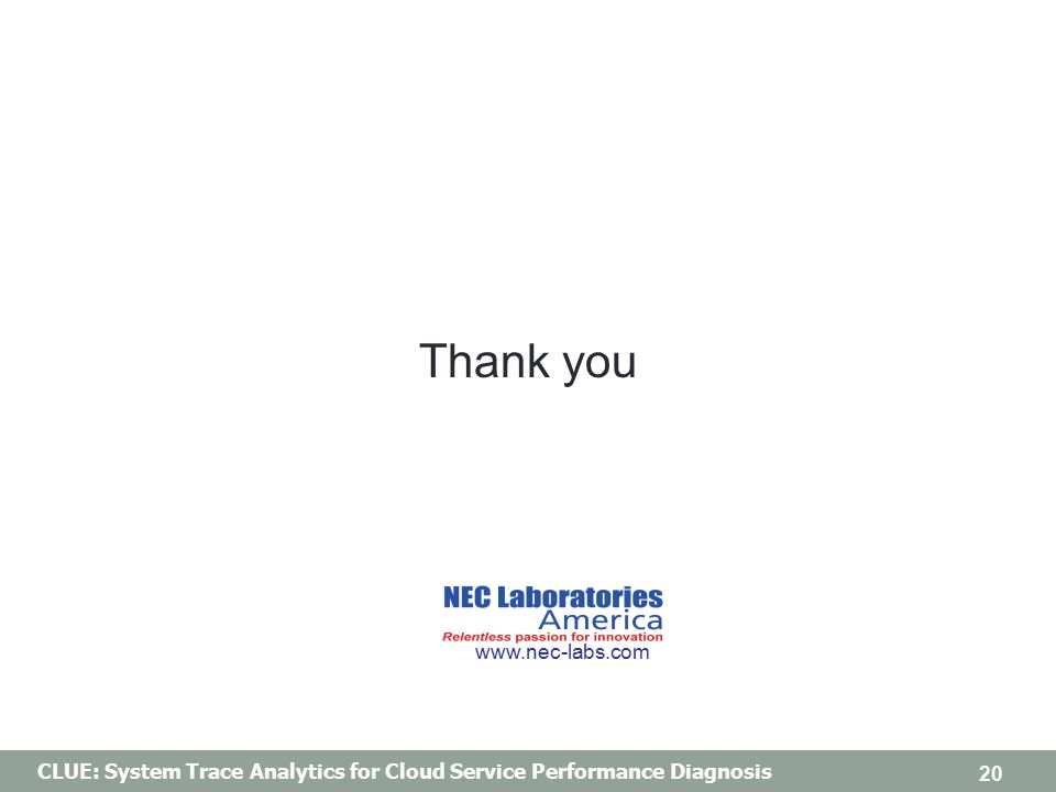 CLUE: System Trace Analytics for Cloud Service Performance Diagnosis Thank you 20 www.nec-labs.com