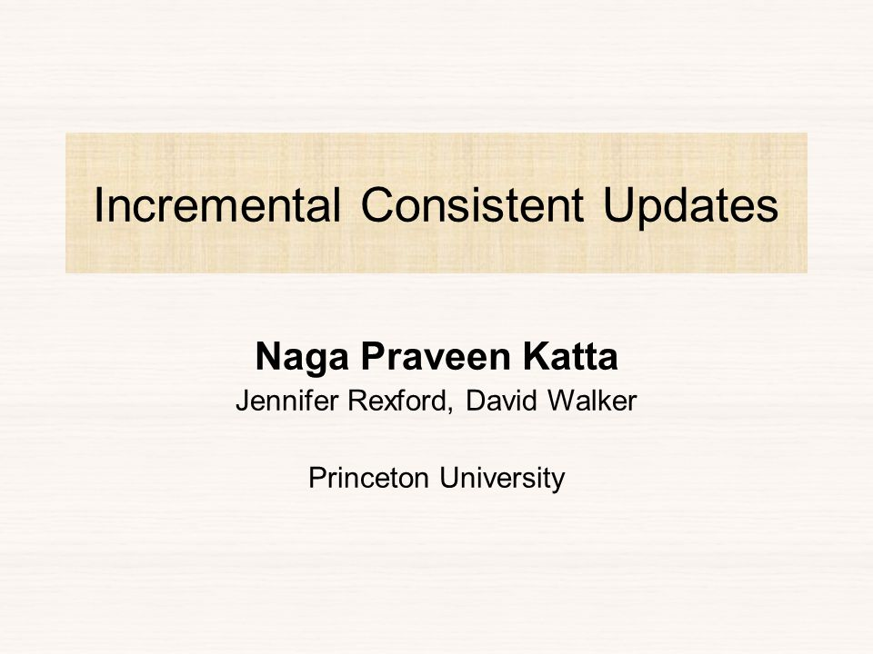 Incremental Consistent Updates Naga Praveen Katta Jennifer Rexford, David Walker Princeton University