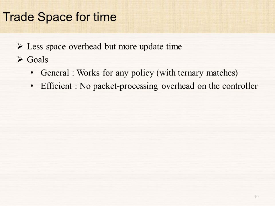  Less space overhead but more update time  Goals General : Works for any policy (with ternary matches) Efficient : No packet-processing overhead on the controller Trade Space for time 10