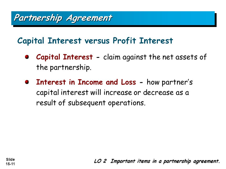 Slide 15-11 Capital Interest - claim against the net assets of the partnership. Interest in Income and Loss - how partner's capital interest will incr