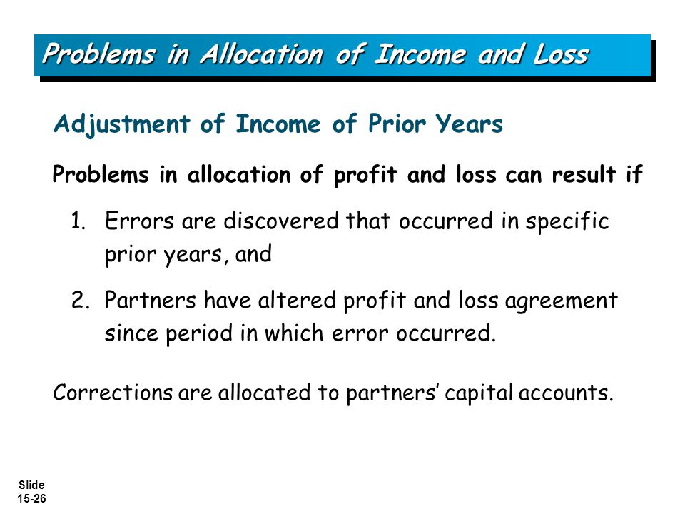 Slide 15-26 Problems in allocation of profit and loss can result if 1.Errors are discovered that occurred in specific prior years, and 2.Partners have