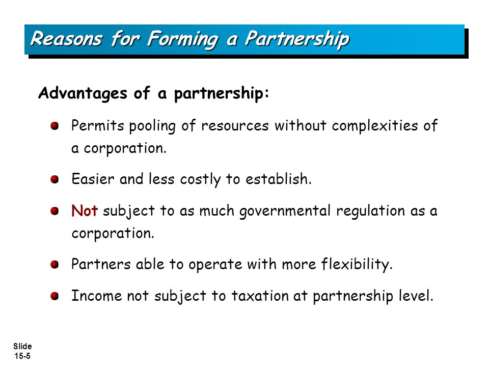 Slide 15-5 Reasons for Forming a Partnership Advantages of a partnership: Permits pooling of resources without complexities of a corporation. Easier a