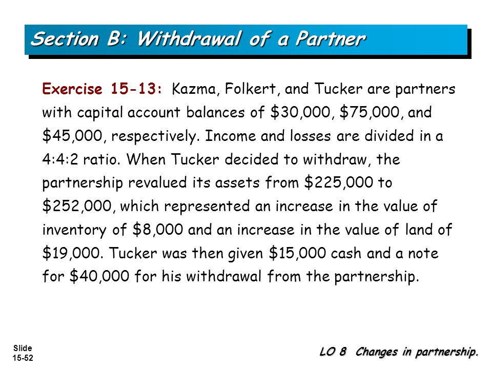 Slide 15-52 Section B: Withdrawal of a Partner LO 8 Changes in partnership. Exercise 15-13: Kazma, Folkert, and Tucker are partners with capital accou