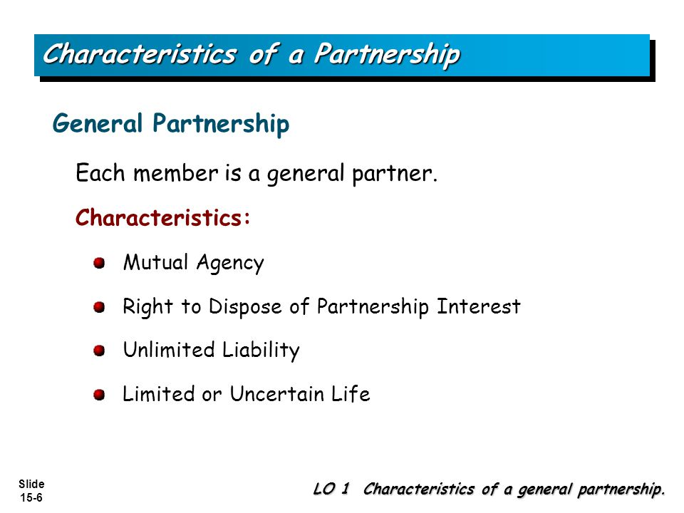Slide 15-6 Characteristics of a Partnership Each member is a general partner. Characteristics: Mutual Agency Right to Dispose of Partnership Interest