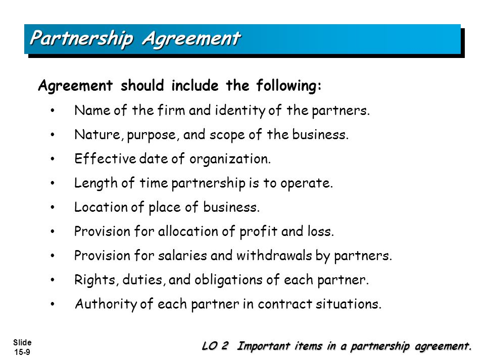 Slide 15-9 Partnership Agreement Agreement should include the following: Name of the firm and identity of the partners. Nature, purpose, and scope of