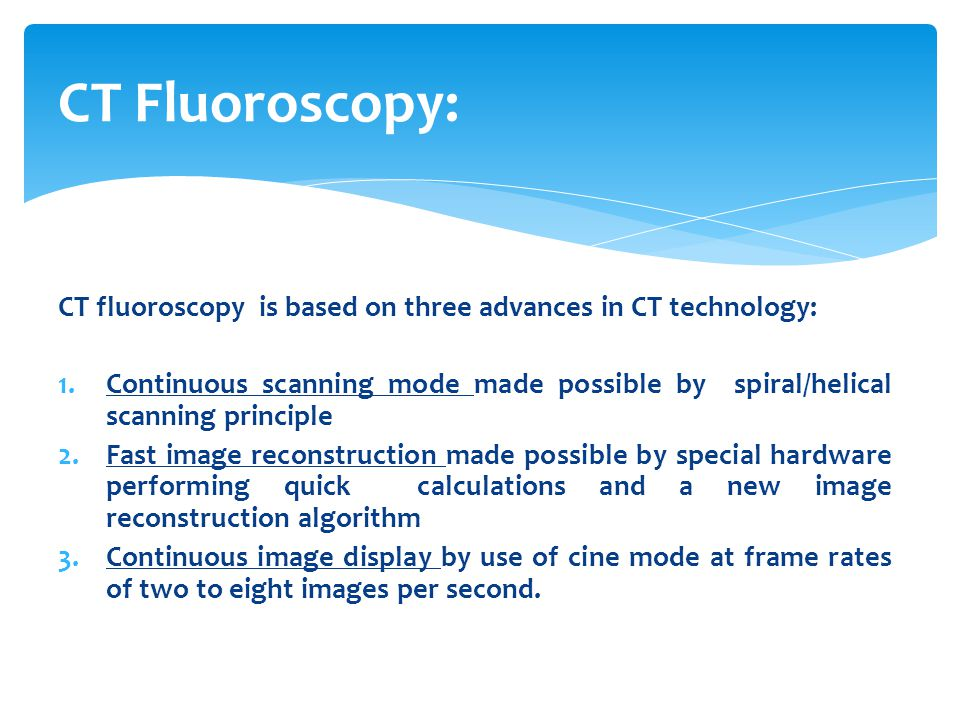 CT fluoroscopy is based on three advances in CT technology: 1.Continuous scanning mode made possible by spiral/helical scanning principle 2.Fast image