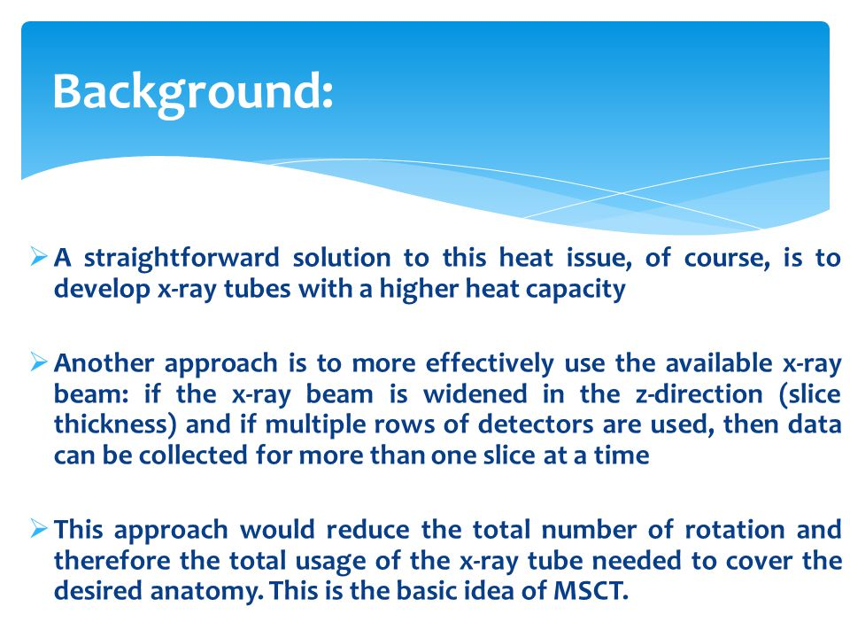  A straightforward solution to this heat issue, of course, is to develop x-ray tubes with a higher heat capacity  Another approach is to more effect