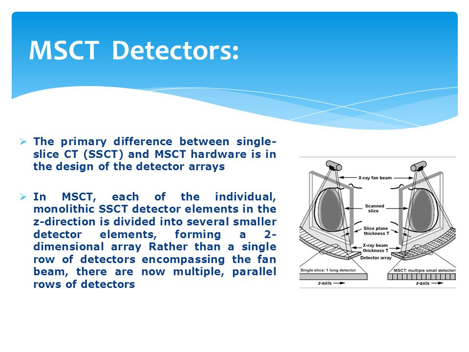 MSCT Detectors:  The primary difference between single- slice CT (SSCT) and MSCT hardware is in the design of the detector arrays  In MSCT, each of