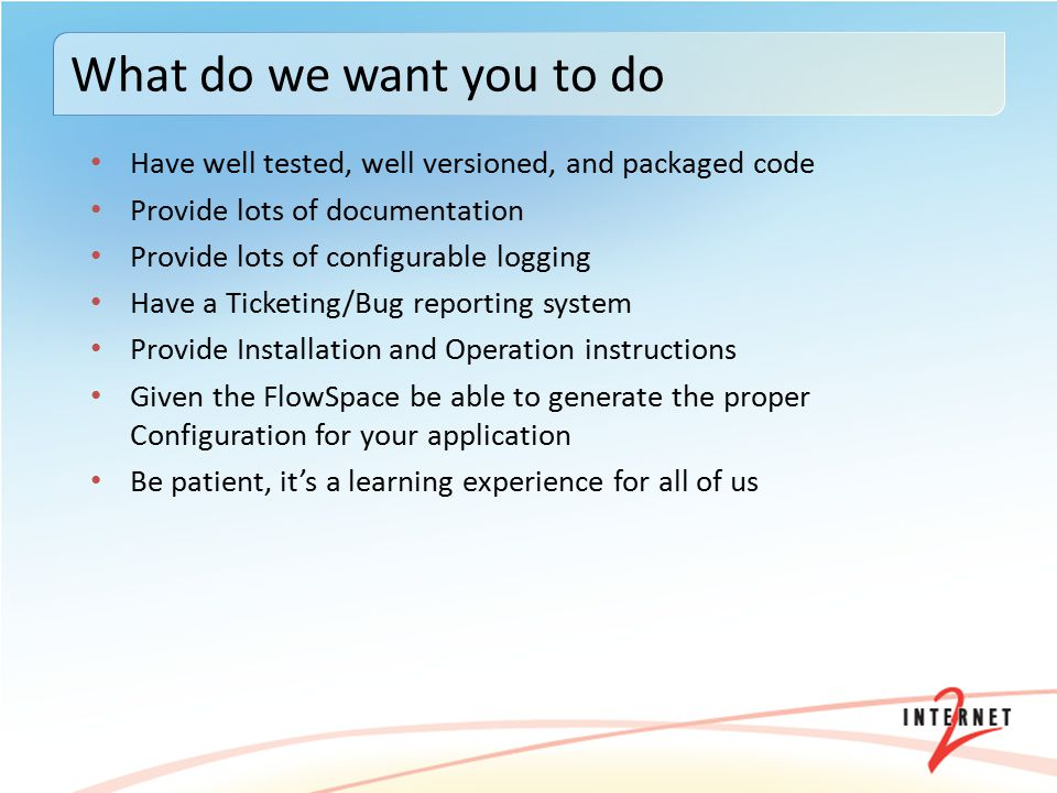 Have well tested, well versioned, and packaged code Provide lots of documentation Provide lots of configurable logging Have a Ticketing/Bug reporting system Provide Installation and Operation instructions Given the FlowSpace be able to generate the proper Configuration for your application Be patient, it's a learning experience for all of us What do we want you to do