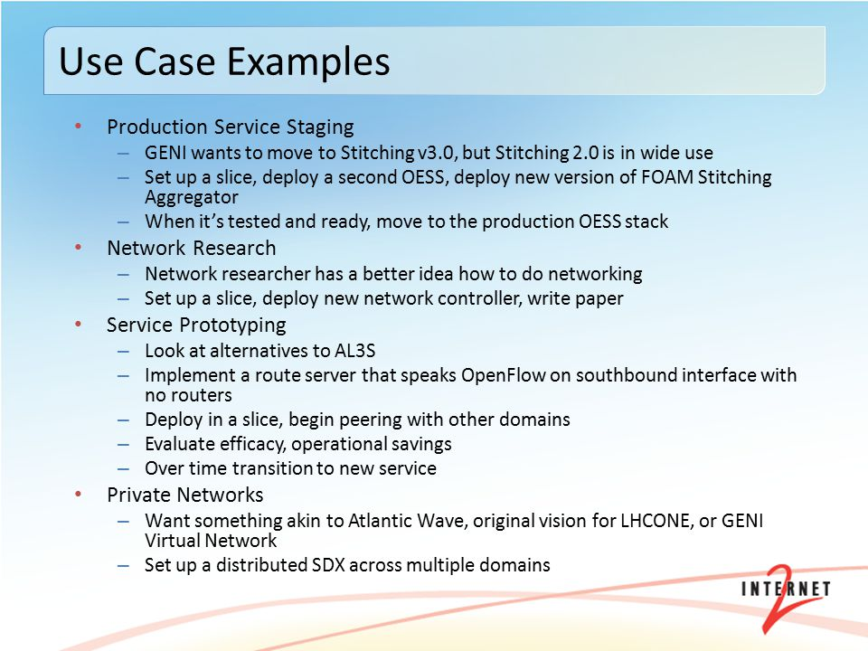 Production Service Staging – GENI wants to move to Stitching v3.0, but Stitching 2.0 is in wide use – Set up a slice, deploy a second OESS, deploy new version of FOAM Stitching Aggregator – When it's tested and ready, move to the production OESS stack Network Research – Network researcher has a better idea how to do networking – Set up a slice, deploy new network controller, write paper Service Prototyping – Look at alternatives to AL3S – Implement a route server that speaks OpenFlow on southbound interface with no routers – Deploy in a slice, begin peering with other domains – Evaluate efficacy, operational savings – Over time transition to new service Private Networks – Want something akin to Atlantic Wave, original vision for LHCONE, or GENI Virtual Network – Set up a distributed SDX across multiple domains Use Case Examples