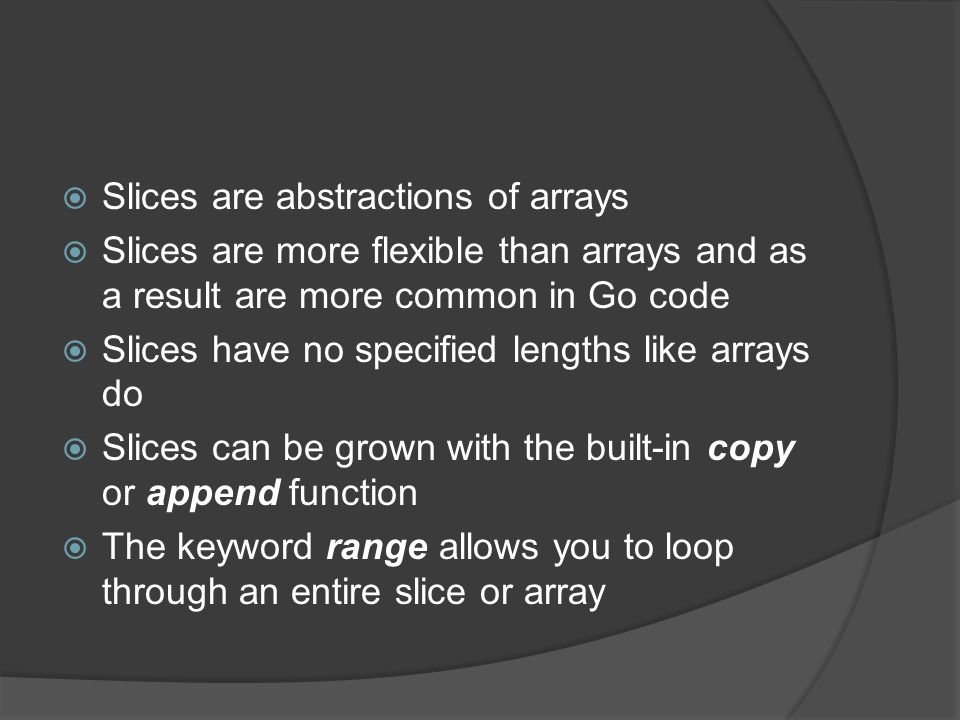  Slices are abstractions of arrays  Slices are more flexible than arrays and as a result are more common in Go code  Slices have no specified lengths like arrays do  Slices can be grown with the built-in copy or append function  The keyword range allows you to loop through an entire slice or array