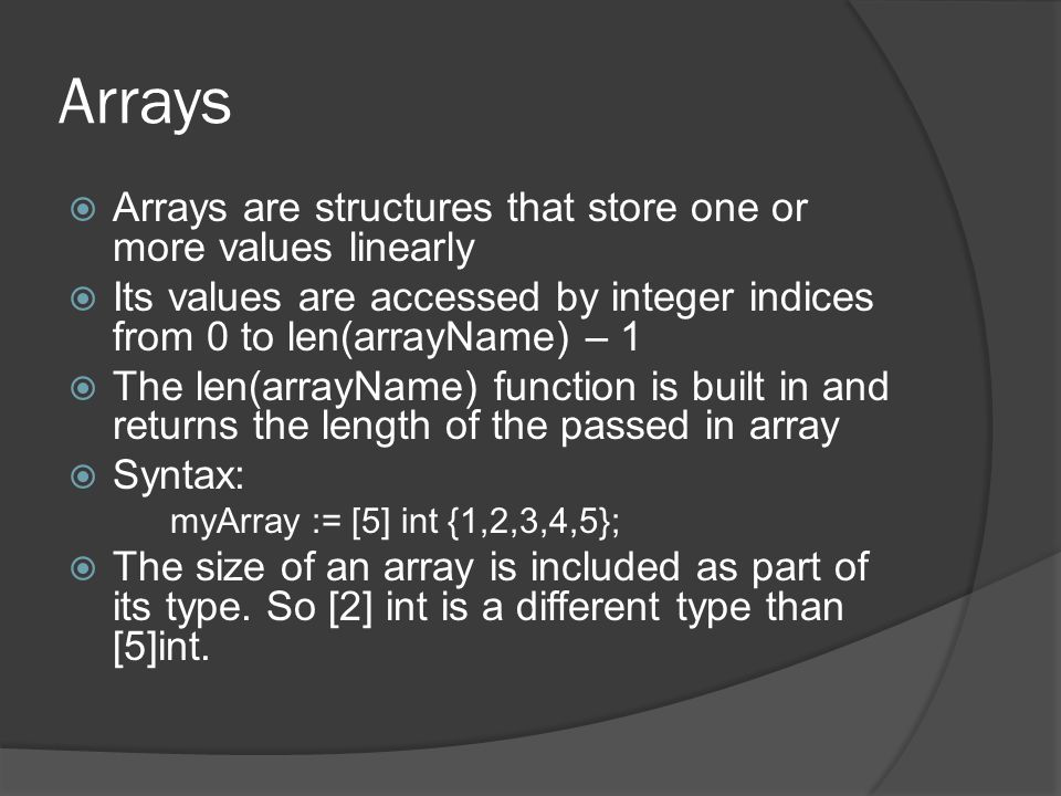 Arrays  Arrays are structures that store one or more values linearly  Its values are accessed by integer indices from 0 to len(arrayName) – 1  The len(arrayName) function is built in and returns the length of the passed in array  Syntax: myArray := [5] int {1,2,3,4,5};  The size of an array is included as part of its type.