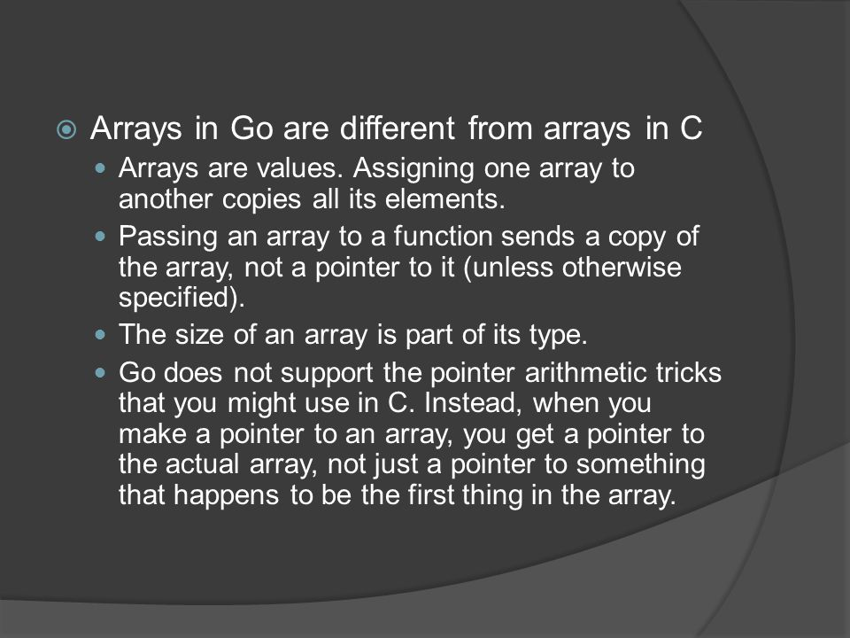  Arrays in Go are different from arrays in C Arrays are values.