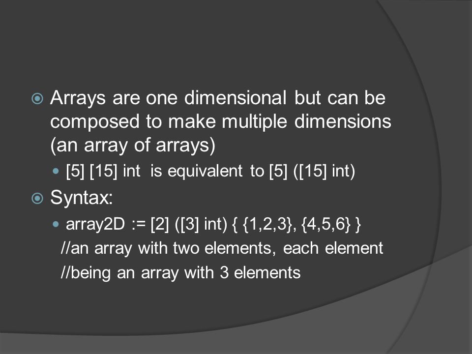  Arrays are one dimensional but can be composed to make multiple dimensions (an array of arrays) [5] [15] int is equivalent to [5] ([15] int)  Syntax: array2D := [2] ([3] int) { {1,2,3}, {4,5,6} } //an array with two elements, each element //being an array with 3 elements