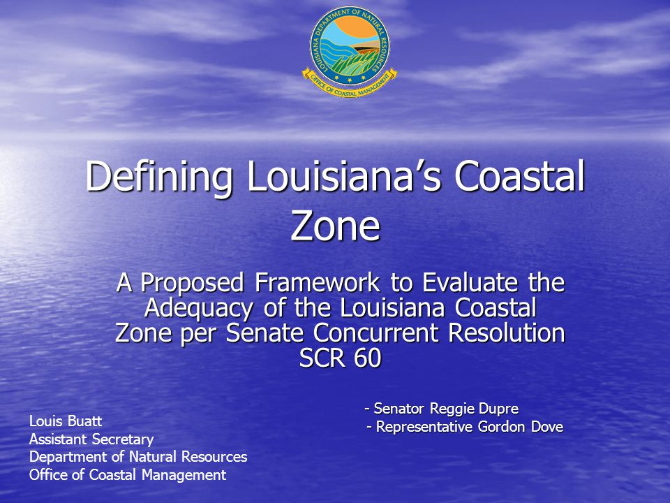 Defining Louisiana's Coastal Zone A Proposed Framework to Evaluate the Adequacy of the Louisiana Coastal Zone per Senate Concurrent Resolution SCR 60 - Senator Reggie Dupre - Representative Gordon Dove - Representative Gordon Dove Louis Buatt Assistant Secretary Department of Natural Resources Office of Coastal Management