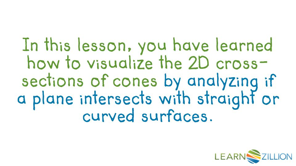 In this lesson, you have learned how to visualize the 2D cross- sections of cones by analyzing if a plane intersects with straight or curved surfaces.