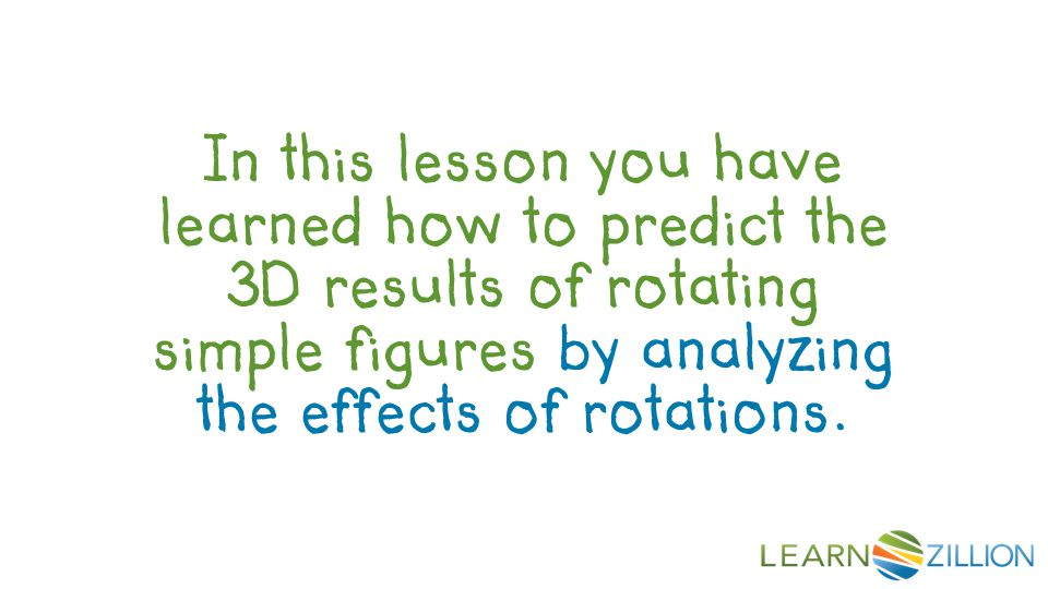 In this lesson you have learned how to predict the 3D results of rotating simple figures by analyzing the effects of rotations.