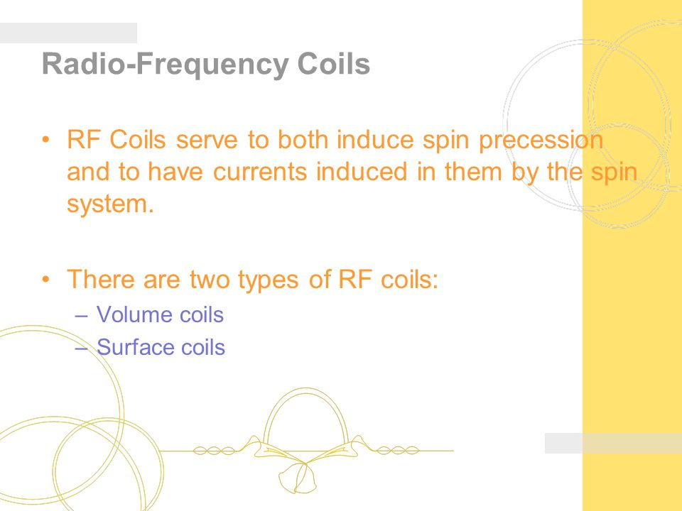 Radio-Frequency Coils RF Coils serve to both induce spin precession and to have currents induced in them by the spin system. There are two types of RF