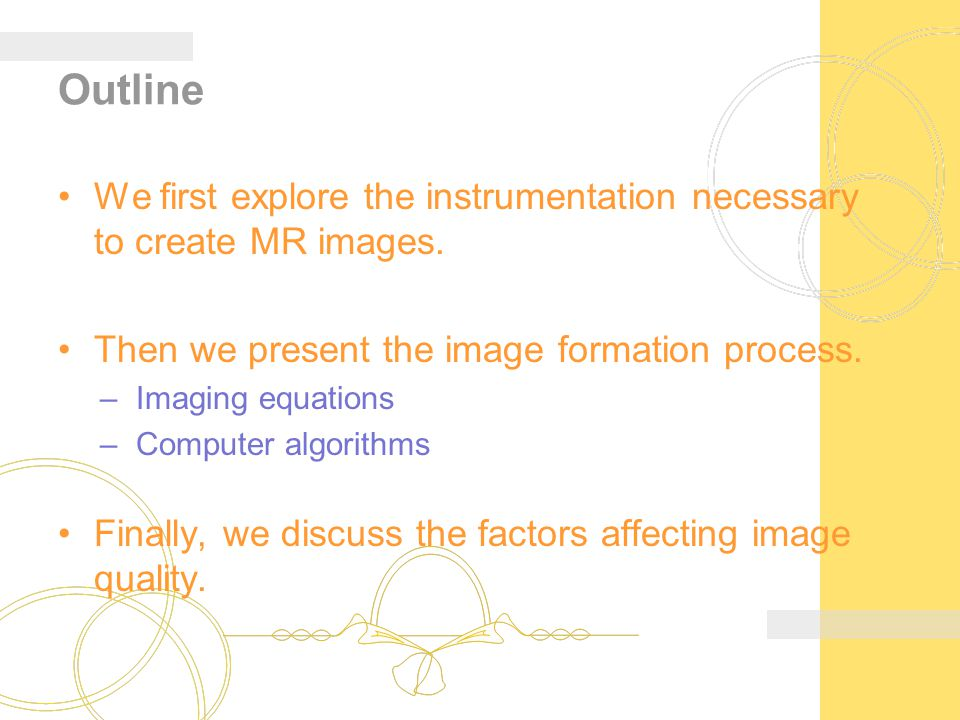 Outline We first explore the instrumentation necessary to create MR images. Then we present the image formation process. –Imaging equations –Computer