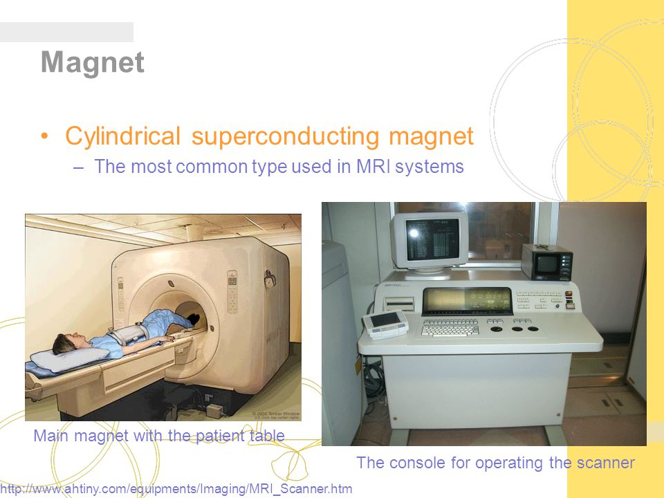 Magnet Cylindrical superconducting magnet –The most common type used in MRI systems Main magnet with the patient table The console for operating the scanner http://www.ahtiny.com/equipments/Imaging/MRI_Scanner.htm