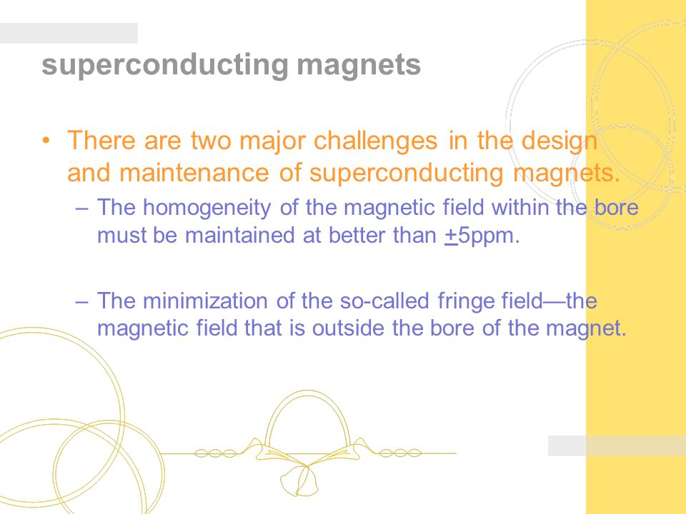 superconducting magnets There are two major challenges in the design and maintenance of superconducting magnets. –The homogeneity of the magnetic fiel