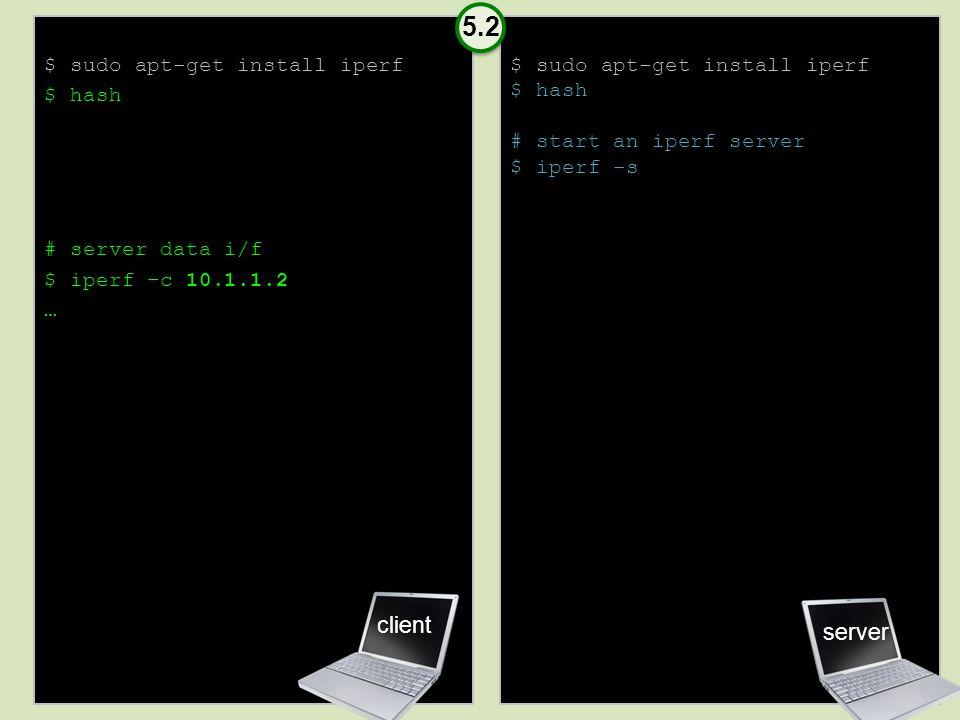 $ sudo apt-get install iperf $ hash # server data i/f $ iperf –c 10.1.1.2 … $ sudo apt-get install iperf $ hash # start an iperf server $ iperf -s server client 5.2