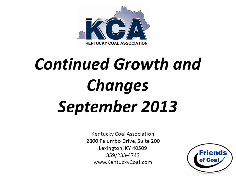 Continued Growth and Changes September 2013 Kentucky Coal Association 2800 Palumbo Drive, Suite 200 Lexington, KY 40509 859/233-4743 www.KentuckyCoal.com