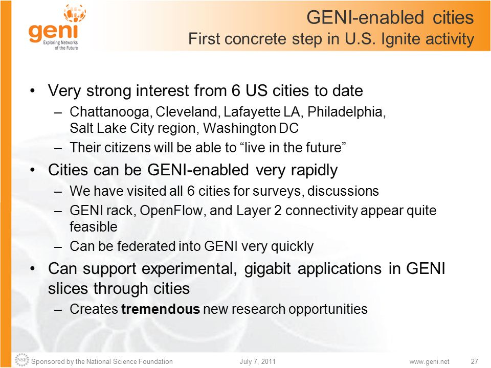 Sponsored by the National Science Foundation27July 7, 2011www.geni.net GENI-enabled cities First concrete step in U.S. Ignite activity Very strong int