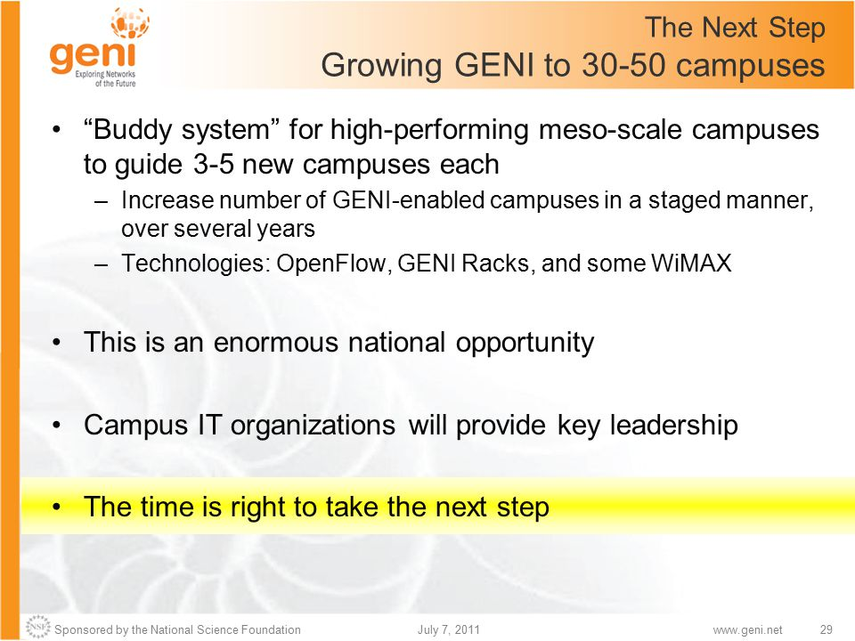 Sponsored by the National Science Foundation29July 7, 2011www.geni.net The Next Step Growing GENI to 30-50 campuses Buddy system for high-performing meso-scale campuses to guide 3-5 new campuses each –Increase number of GENI-enabled campuses in a staged manner, over several years –Technologies: OpenFlow, GENI Racks, and some WiMAX This is an enormous national opportunity Campus IT organizations will provide key leadership The time is right to take the next step