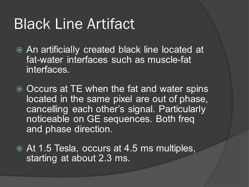 Black Line Artifact  An artificially created black line located at fat-water interfaces such as muscle-fat interfaces.  Occurs at TE when the fat an