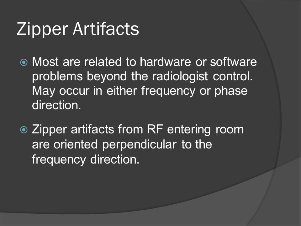 Zipper Artifacts  Most are related to hardware or software problems beyond the radiologist control. May occur in either frequency or phase direction.
