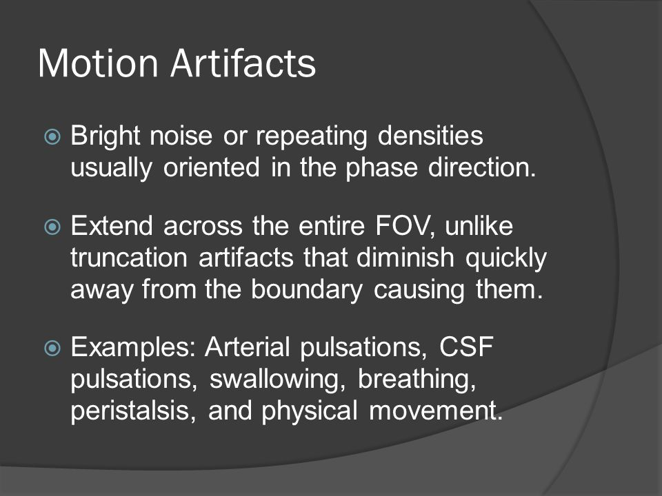 Motion Artifacts  Bright noise or repeating densities usually oriented in the phase direction.  Extend across the entire FOV, unlike truncation arti