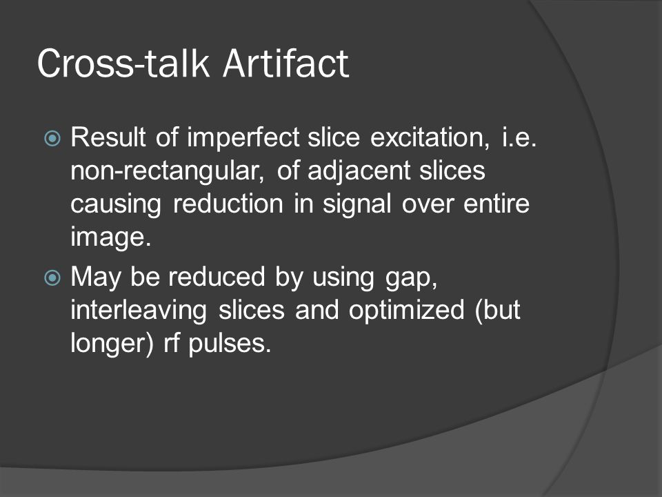Cross-talk Artifact  Result of imperfect slice excitation, i.e. non-rectangular, of adjacent slices causing reduction in signal over entire image. 