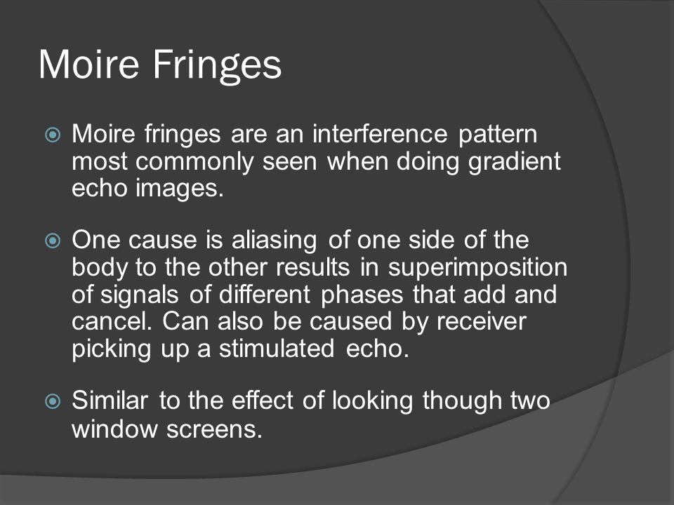 Moire Fringes  Moire fringes are an interference pattern most commonly seen when doing gradient echo images.  One cause is aliasing of one side of t