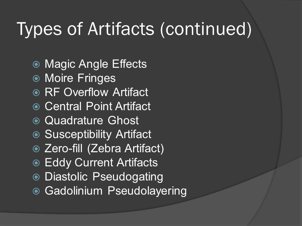 Types of Artifacts (continued)  Magic Angle Effects  Moire Fringes  RF Overflow Artifact  Central Point Artifact  Quadrature Ghost  Susceptibili