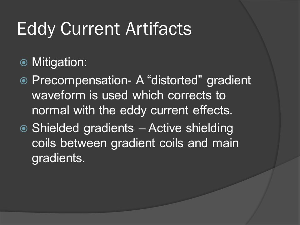 "Eddy Current Artifacts  Mitigation:  Precompensation- A ""distorted"" gradient waveform is used which corrects to normal with the eddy current effects"