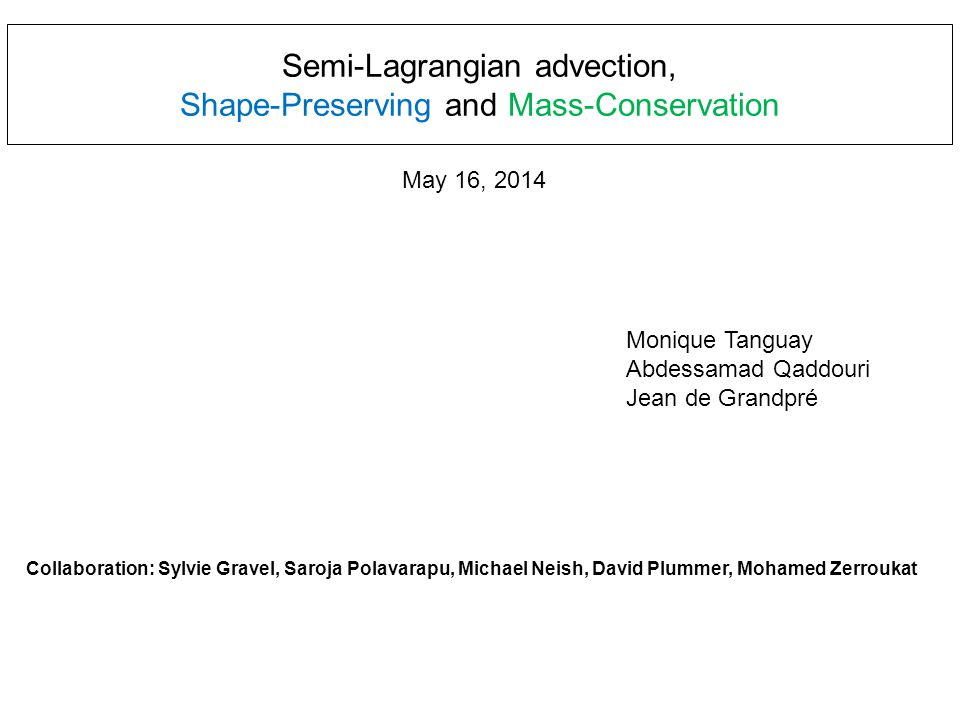 Semi-Lagrangian advection, Shape-Preserving and Mass-Conservation Monique Tanguay Abdessamad Qaddouri Jean de Grandpré Collaboration: Sylvie Gravel, Saroja Polavarapu, Michael Neish, David Plummer, Mohamed Zerroukat May 16, 2014
