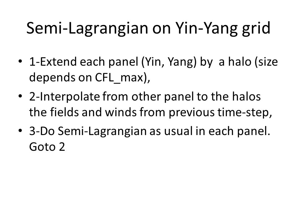 Semi-Lagrangian on Yin-Yang grid 1-Extend each panel (Yin, Yang) by a halo (size depends on CFL_max), 2-Interpolate from other panel to the halos the fields and winds from previous time-step, 3-Do Semi-Lagrangian as usual in each panel.