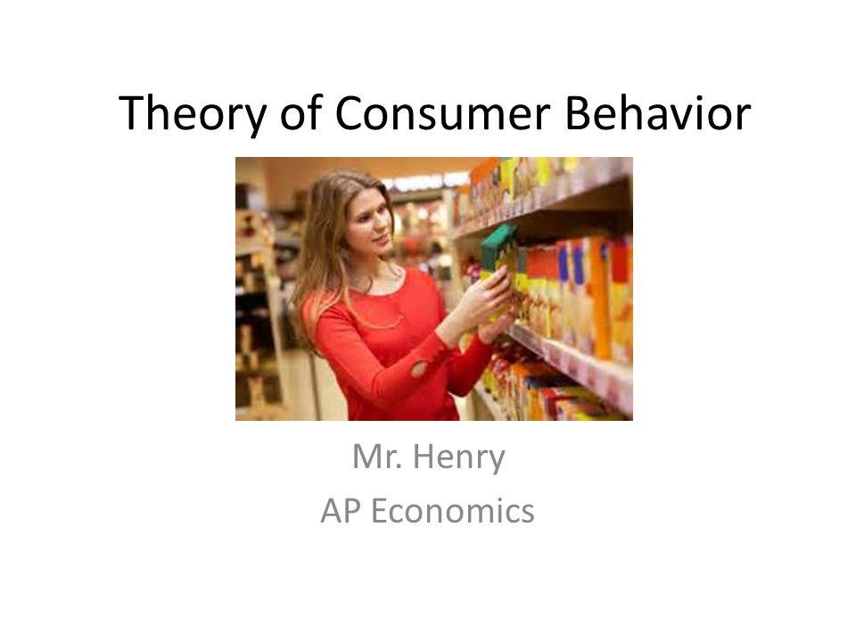 Theory of Consumer Behavior Mr. Henry AP Economics