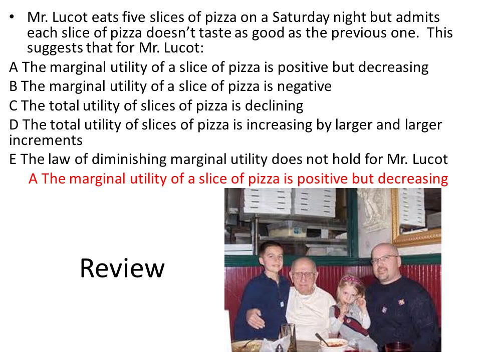Review Mr. Lucot eats five slices of pizza on a Saturday night but admits each slice of pizza doesn't taste as good as the previous one. This suggests